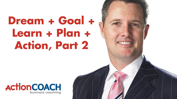 Brad Sugars, Dream + Goal + Learn + Action + Plan, Part 2