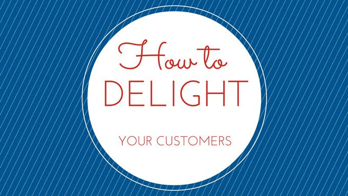 How to Delight Your Customers