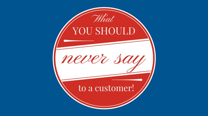 What You Should Never Say To A Customer