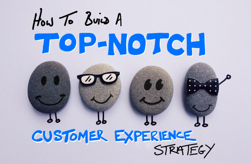 How to Build a Top Notch Customer Experience Strategy